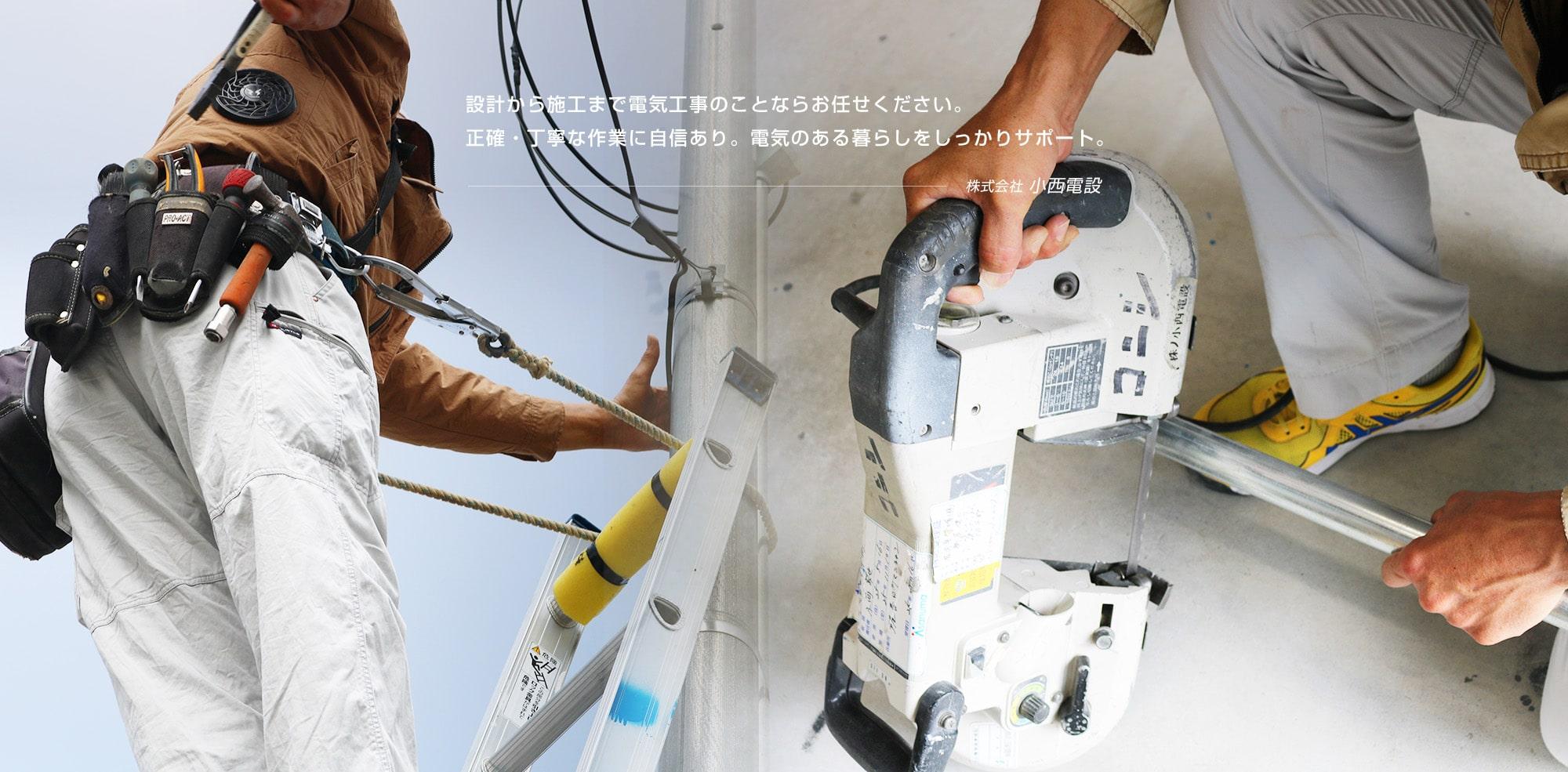 設計から施工まで電気工事のことならお任せください。正確・丁寧な作業に自信あり。電気のある暮らしをしっかりサポート。株式会社小西電設